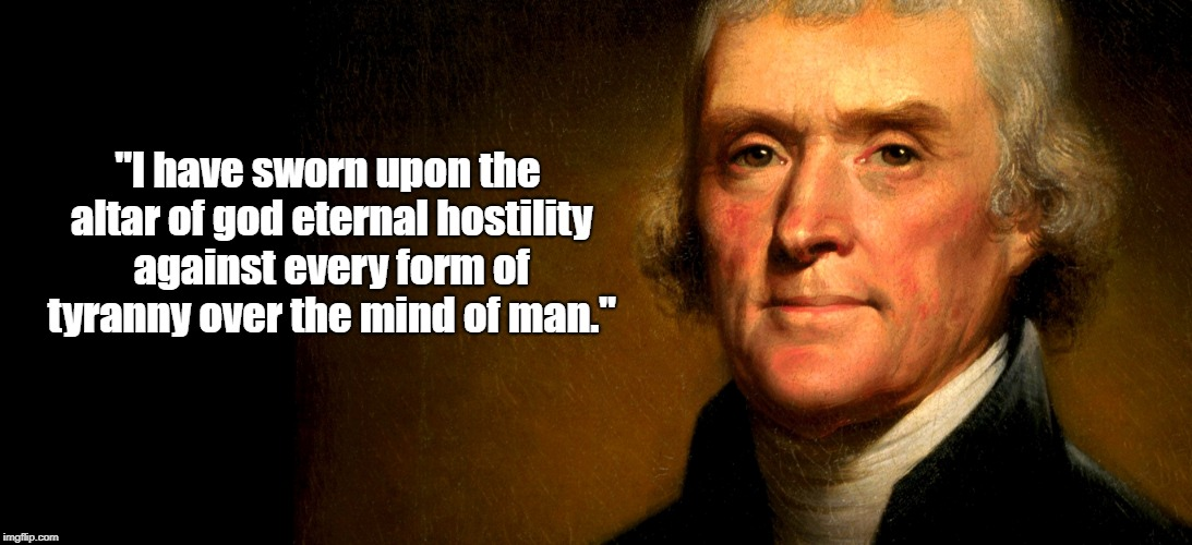 """""""I have sworn upon the altar of god eternal hostility against every form of tyranny over the mind of man."""" 