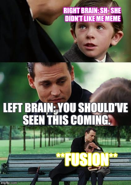 Left brain, Right brain DEPRESSION | RIGHT BRAIN: SH- SHE DIDN'T LIKE ME MEME LEFT BRAIN: YOU SHOULD'VE SEEN THIS COMING. **FUSION** | image tagged in memes,finding neverland | made w/ Imgflip meme maker