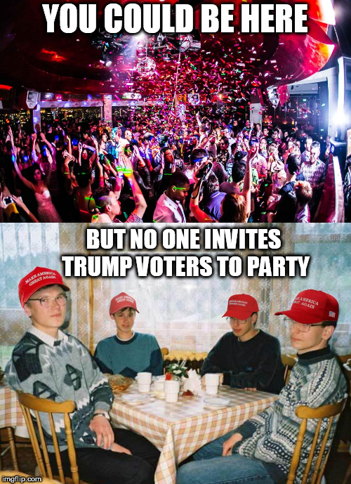 YOU COULD BE HERE BUT NO ONE INVITES TRUMP VOTERS TO PARTY | image tagged in party,club,trump supporters,losers,dumptrump,republicans | made w/ Imgflip meme maker