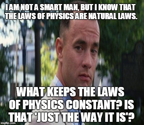 I AM NOT A SMART MAN, BUT I KNOW THAT THE LAWS OF PHYSICS ARE NATURAL LAWS. WHAT KEEPS THE LAWS OF PHYSICS CONSTANT? IS THAT 'JUST THE WAY I | made w/ Imgflip meme maker