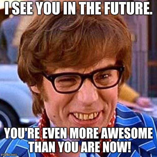 Austin Powers Wink | I SEE YOU IN THE FUTURE. YOU'RE EVEN MORE AWESOME THAN YOU ARE NOW! | image tagged in austin powers wink | made w/ Imgflip meme maker