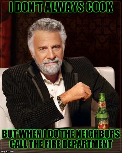The Most Interesting Man In The World Meme | I DON'T ALWAYS COOK BUT WHEN I DO THE NEIGHBORS CALL THE FIRE DEPARTMENT | image tagged in memes,the most interesting man in the world | made w/ Imgflip meme maker