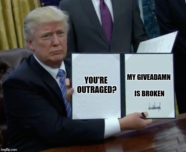 Trump Bill Signing Meme | YOU'RE OUTRAGED? MY GIVEADAMN IS BROKEN | image tagged in memes,trump bill signing | made w/ Imgflip meme maker