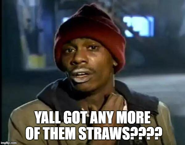 People in Seattle right about now.  | YALL GOT ANY MORE OF THEM STRAWS???? | image tagged in memes,y'all got any more of that,straws,law,stupid | made w/ Imgflip meme maker