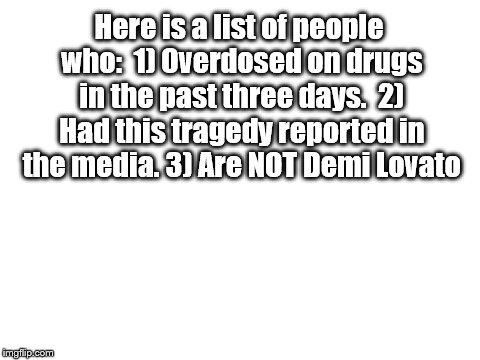 There it is.... | Here is a list of people who:  1) Overdosed on drugs in the past three days.  2) Had this tragedy reported in the media. 3) Are NOT Demi Lov | image tagged in blank white template,demi lovato | made w/ Imgflip meme maker