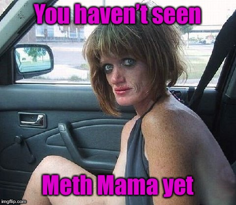 You haven't seen Meth Mama yet | made w/ Imgflip meme maker