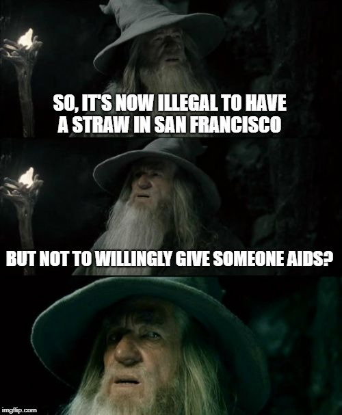 Welcome to hell....I mean San Francisco .... | SO, IT'S NOW ILLEGAL TO HAVE A STRAW IN SAN FRANCISCO BUT NOT TO WILLINGLY GIVE SOMEONE AIDS? | image tagged in memes,confused gandalf,hell,san francisco,california | made w/ Imgflip meme maker