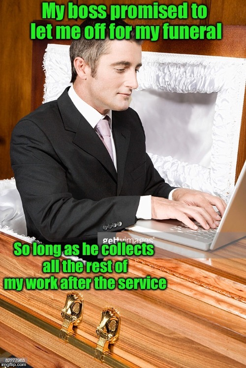 But you must have 20 years of service in to get this perk | . | image tagged in memes,worker,dead,day off,funeral,deadline | made w/ Imgflip meme maker