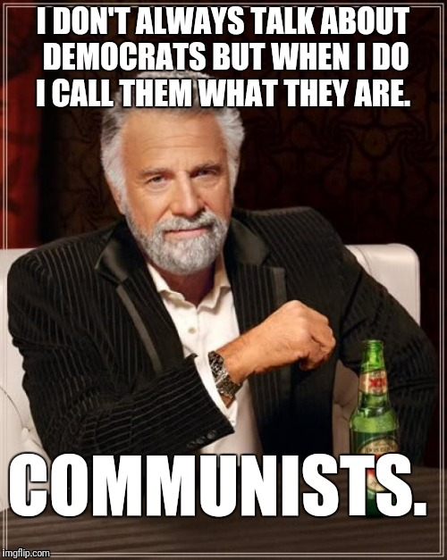 The American Communist Party, better known as, the Democratic Party.  | I DON'T ALWAYS TALK ABOUT DEMOCRATS BUT WHEN I DO I CALL THEM WHAT THEY ARE. COMMUNISTS. | image tagged in memes,the most interesting man in the world,communists,democrats,democratic socialism,marxism | made w/ Imgflip meme maker