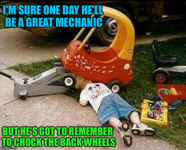Safety first! | I'M SURE ONE DAY HE'LL BE A GREAT MECHANIC BUT HE'S GOT TO REMEMBER TO CHOCK THE BACK WHEELS | image tagged in car,toy,mechanic,memes,funny | made w/ Imgflip meme maker