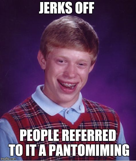 Bad Luck Brian Meme | JERKS OFF PEOPLE REFERRED TO IT A PANTOMIMING | image tagged in memes,bad luck brian | made w/ Imgflip meme maker