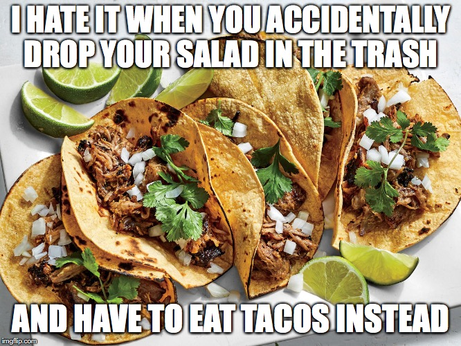 I HATE IT WHEN YOU ACCIDENTALLY DROP YOUR SALAD IN THE TRASH AND HAVE TO EAT TACOS INSTEAD | image tagged in tacos,salad,vegans | made w/ Imgflip meme maker