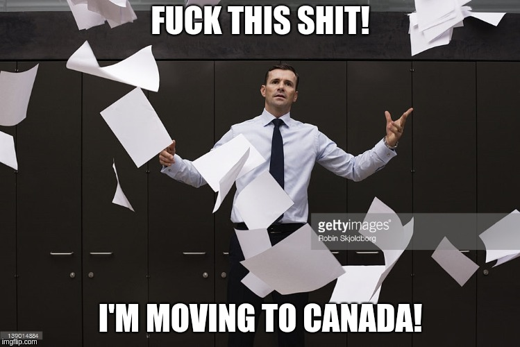 F**K THIS SHIT! I'M MOVING TO CANADA! | image tagged in fuck this shit i'm moving to canada | made w/ Imgflip meme maker