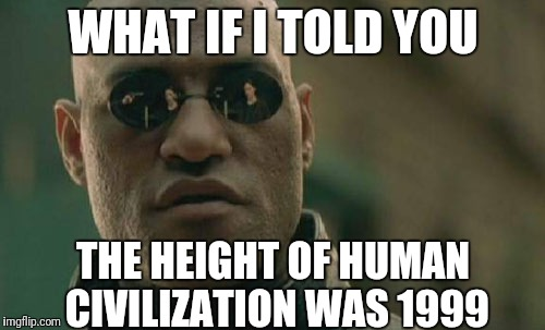 Looking back, it seems pretty prophetic | WHAT IF I TOLD YOU THE HEIGHT OF HUMAN CIVILIZATION WAS 1999 | image tagged in memes,matrix morpheus,society,technology,matrix,civilization | made w/ Imgflip meme maker