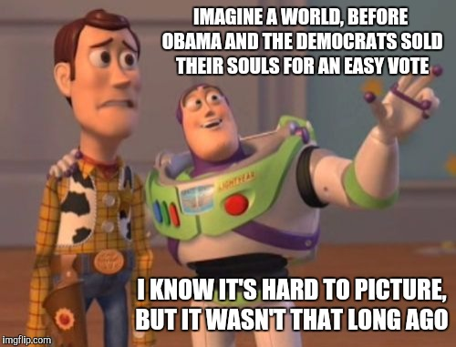 X, X Everywhere Meme | IMAGINE A WORLD, BEFORE OBAMA AND THE DEMOCRATS SOLD THEIR SOULS FOR AN EASY VOTE I KNOW IT'S HARD TO PICTURE, BUT IT WASN'T THAT LONG AGO | image tagged in memes,x,x everywhere,x x everywhere | made w/ Imgflip meme maker