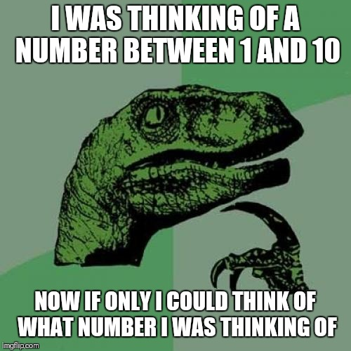 Philosoraptor Meme | I WAS THINKING OF A NUMBER BETWEEN 1 AND 10 NOW IF ONLY I COULD THINK OF WHAT NUMBER I WAS THINKING OF | image tagged in memes,philosoraptor | made w/ Imgflip meme maker