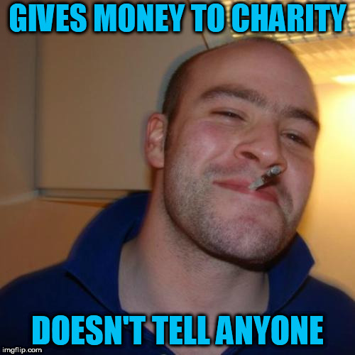 Good Guy Greg Meme | GIVES MONEY TO CHARITY DOESN'T TELL ANYONE | image tagged in memes,good guy greg | made w/ Imgflip meme maker