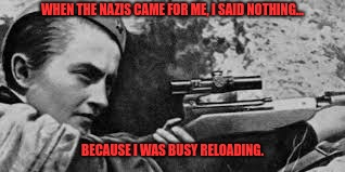 Lyudmila Pavelechenko | WHEN THE NAZIS CAME FOR ME, I SAID NOTHING... BECAUSE I WAS BUSY RELOADING. | image tagged in sniper,lady | made w/ Imgflip meme maker