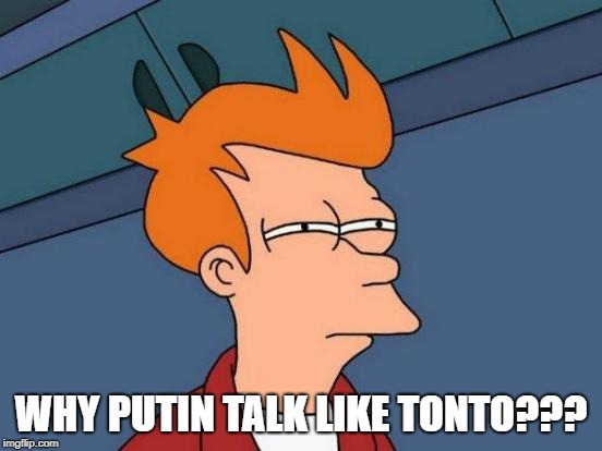 Futurama Fry Meme | WHY PUTIN TALK LIKE TONTO??? | image tagged in memes,futurama fry | made w/ Imgflip meme maker