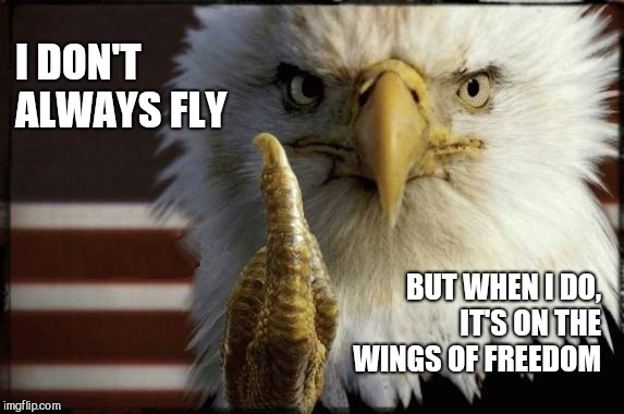 The Bird is the Word | I DON'T ALWAYS FLY BUT WHEN I DO, IT'S ON THE WINGS OF FREEDOM | image tagged in eagle middle finger,wings,freedom,fly,memes,american eagle | made w/ Imgflip meme maker