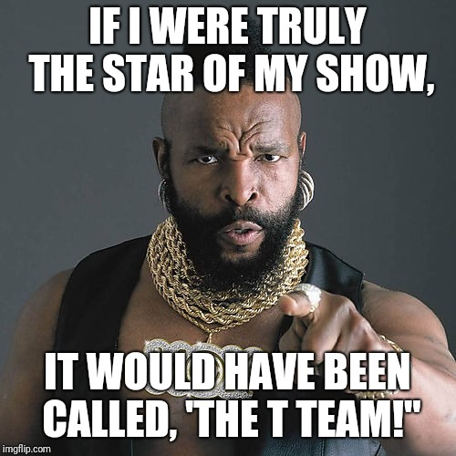 Mr T Pity The Fool | IF I WERE TRULY THE STAR OF MY SHOW, IT WOULD HAVE BEEN CALLED, 'THE T TEAM!"