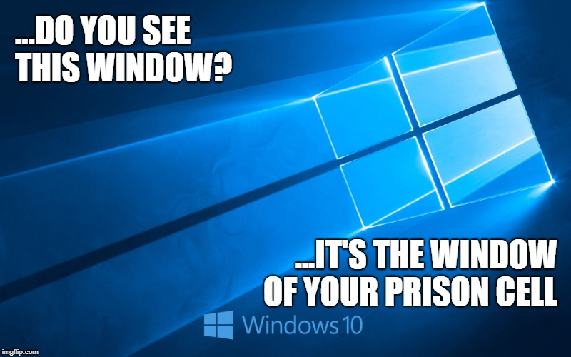 ...DO YOU SEE THIS WINDOW? ...IT'S THE WINDOW OF YOUR PRISON CELL | image tagged in windows 10,scumbag | made w/ Imgflip meme maker