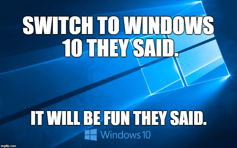 Windows 10 | SWITCH TO WINDOWS 10 THEY SAID. IT WILL BE FUN THEY SAID. | image tagged in windows 10 | made w/ Imgflip meme maker