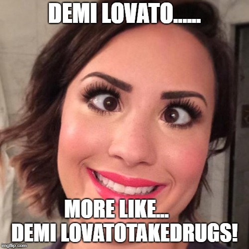 Demi Lovato Derp | DEMI LOVATO...... MORE LIKE...     DEMI LOVATOTAKEDRUGS! | image tagged in demi lovato derp | made w/ Imgflip meme maker