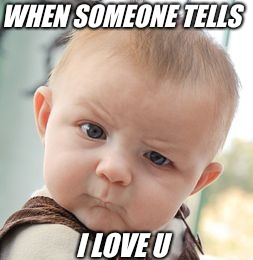 Skeptical Baby Meme | WHEN SOMEONE TELLS I LOVE U | image tagged in memes,skeptical baby | made w/ Imgflip meme maker