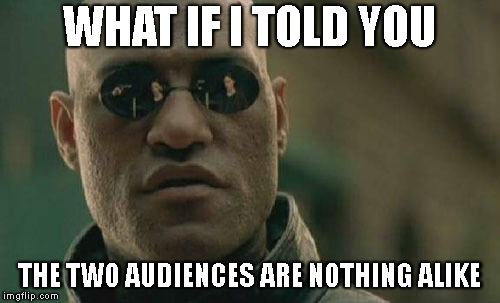 Matrix Morpheus Meme | WHAT IF I TOLD YOU THE TWO AUDIENCES ARE NOTHING ALIKE | image tagged in memes,matrix morpheus | made w/ Imgflip meme maker