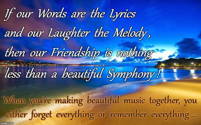 Our Beautiful Symphony |  If  our  Words  are  the  Lyrics; and  our  Laughter  the  Melody , then  our  Friendship  is  nothing; less  than  a  beautiful  Symphony ! When  you're  making  beautiful  music  together,  you; either  forget  everything  or  remember  everything ... | image tagged in words,lyrics,laughter,melody,friendship,symphony | made w/ Imgflip meme maker