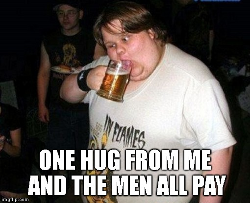 ONE HUG FROM ME AND THE MEN ALL PAY | made w/ Imgflip meme maker