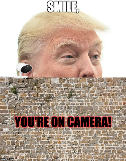When Trump Spies People (Especially at Border Wall) | SMILE, YOU'RE ON CAMERA! | image tagged in trump wall,camera,smile,memes,politics | made w/ Imgflip meme maker