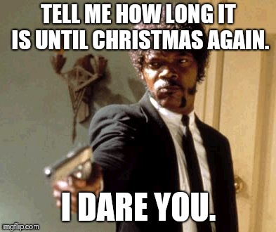 Say That Again I Dare You | TELL ME HOW LONG IT IS UNTIL CHRISTMAS AGAIN. I DARE YOU. | image tagged in memes,say that again i dare you | made w/ Imgflip meme maker