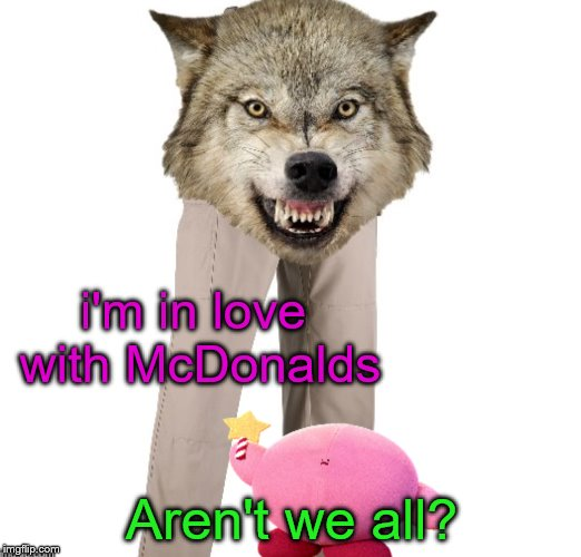 i'm in love with McDonalds Aren't we all? | made w/ Imgflip meme maker