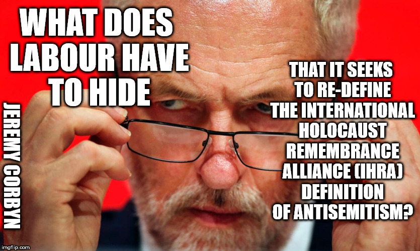 What does Labour have to hide? | WHAT DOES LABOUR HAVE TO HIDE THAT IT SEEKS TO RE-DEFINE THE INTERNATIONAL HOLOCAUST REMEMBRANCE ALLIANCE (IHRA) DEFINITION OF ANTISEMITISM? | image tagged in corbyn eww,anti-semitism,margaret hodge,anti-semite and a racist,communist socialist,momentum students | made w/ Imgflip meme maker