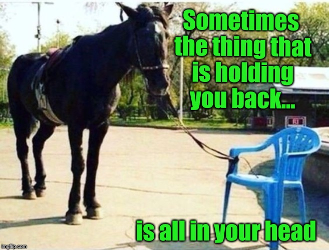 Sometimes the thing that is holding you back... is all in your head | image tagged in motivational,inspirational quote | made w/ Imgflip meme maker
