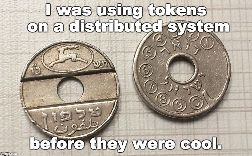 Tokens | I was using tokens on a distributed system before they were cool. | image tagged in token,ico,communication,pots,pstn,hi tech | made w/ Imgflip meme maker