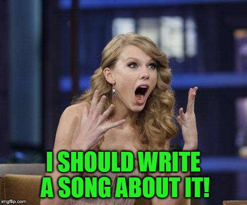 Taylor Swift | I SHOULD WRITE A SONG ABOUT IT! | image tagged in taylor swift | made w/ Imgflip meme maker