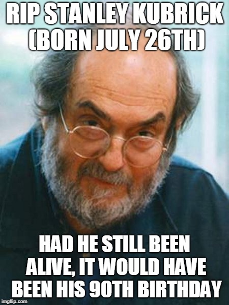 Kubrick's 90th | RIP STANLEY KUBRICK (BORN JULY 26TH) HAD HE STILL BEEN ALIVE, IT WOULD HAVE BEEN HIS 90TH BIRTHDAY | image tagged in stanley kubrick,movies,happy birthday,deaths,rip,directors | made w/ Imgflip meme maker