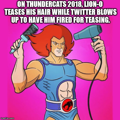 The twitter verse feigns outrage over a cartoon character | ON THUNDERCATS 2018, LION-O TEASES HIS HAIR WHILE TWITTER BLOWS UP TO HAVE HIM FIRED FOR TEASING. | image tagged in lion-o,thundercats,outrage,anger,cartoon,humor | made w/ Imgflip meme maker