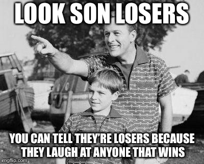 Look Son Meme | LOOK SON LOSERS YOU CAN TELL THEY'RE LOSERS BECAUSE THEY LAUGH AT ANYONE THAT WINS | image tagged in memes,look son | made w/ Imgflip meme maker