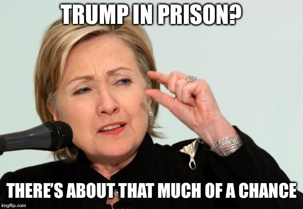 Hillary Clinton Fingers | TRUMP IN PRISON? THERE'S ABOUT THAT MUCH OF A CHANCE | image tagged in hillary clinton fingers | made w/ Imgflip meme maker