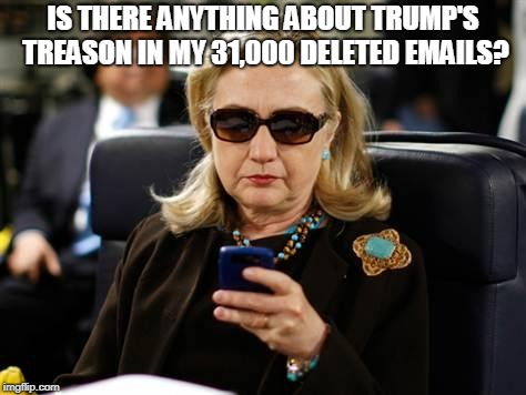 Hillary Clinton Cellphone Meme | IS THERE ANYTHING ABOUT TRUMP'S TREASON IN MY 31,000 DELETED EMAILS? | image tagged in memes,hillary clinton cellphone | made w/ Imgflip meme maker