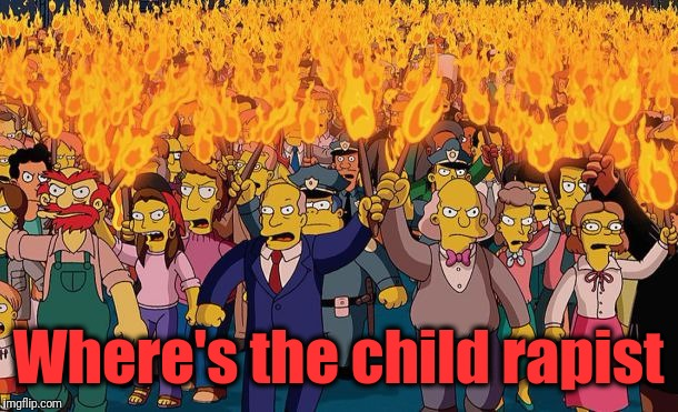 mob | Where's the child rapist | image tagged in mob | made w/ Imgflip meme maker