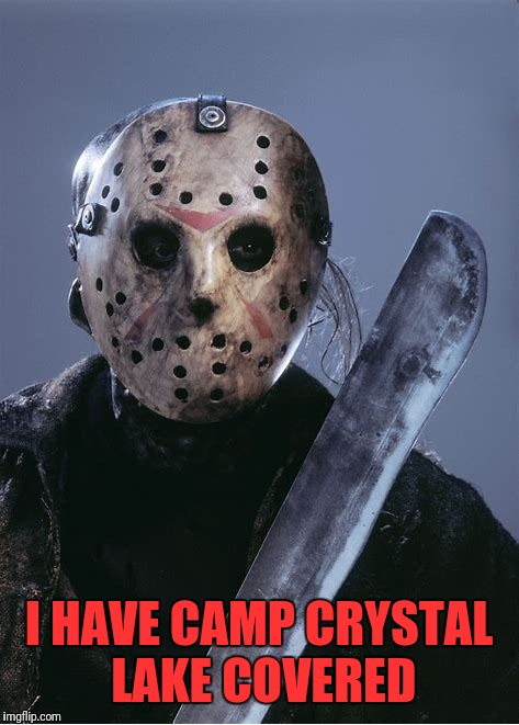 I HAVE CAMP CRYSTAL LAKE COVERED | made w/ Imgflip meme maker