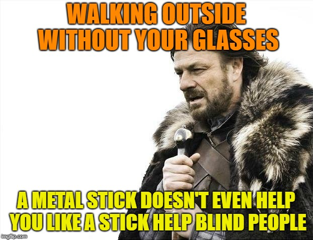 A Truck May Coming On Your Way | WALKING OUTSIDE WITHOUT YOUR GLASSES A METAL STICK DOESN'T EVEN HELP YOU LIKE A STICK HELP BLIND PEOPLE | image tagged in memes,brace yourselves x is coming,stick,blind | made w/ Imgflip meme maker