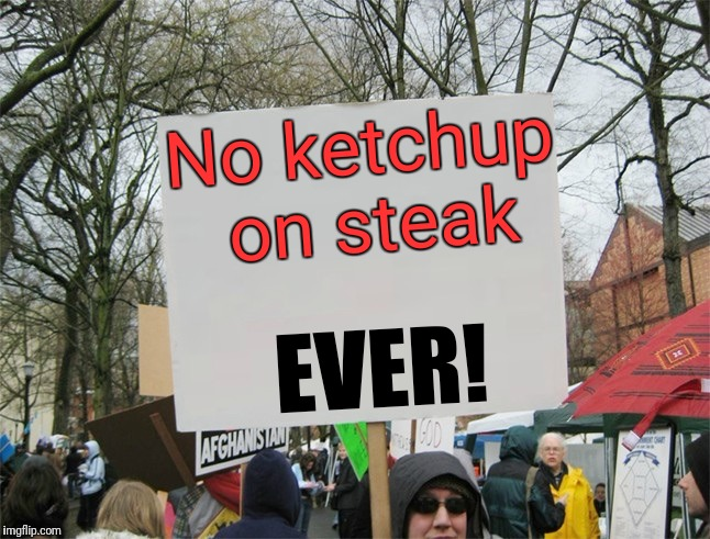 Protester  |  No ketchup on steak; EVER! | image tagged in blank protest sign | made w/ Imgflip meme maker