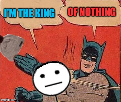 I'M THE KING OF NOTHING | image tagged in batman slaps bill | made w/ Imgflip meme maker