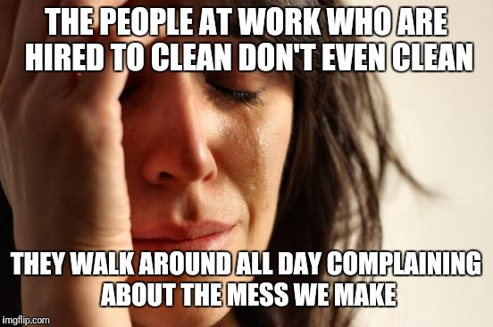 First World Problems Meme | THE PEOPLE AT WORK WHO ARE HIRED TO CLEAN DON'T EVEN CLEAN THEY WALK AROUND ALL DAY COMPLAINING ABOUT THE MESS WE MAKE | image tagged in memes,first world problems | made w/ Imgflip meme maker